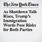As Shutdown Talk Rises, Trump's Immigration Words Pose Risks for Both Parties | Jonathan Martin,Michael D. Shear,Sheryl Gay Stolberg