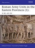 Roman Army Units in the Eastern Provinces (1): 31 BC-AD 195 (Men-at-Arms)