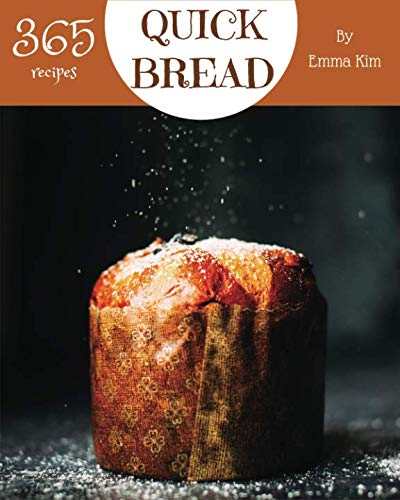 Quick Bread 365: Enjoy 365 Days With Amazing Quick Bread Recipes In Your Own...