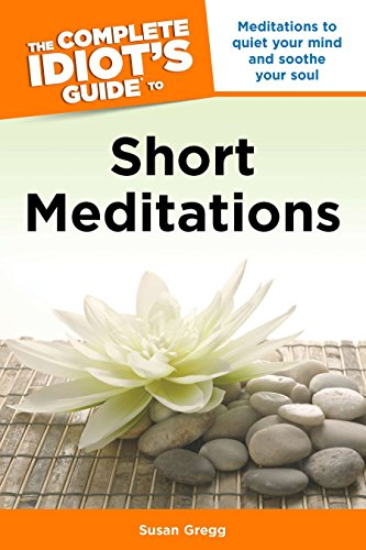 The Complete Idiot's Guide to Short Meditations: Meditations to Quiet Your Mind and Soothe Your Soul (Soul Soothe Your Store)