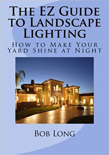 The ez guide to landscape lighting how to make your yard shine at the ez guide to landscape lighting how to make your yard shine at night bob long 9781482032215 amazon books aloadofball Choice Image