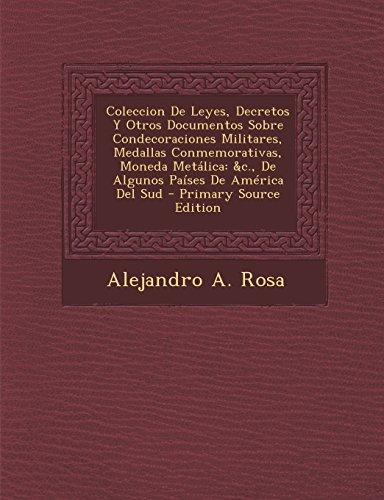 Coleccion de Leyes, Decretos y Otros Documentos Sobre Condecoraciones Militares, Medallas Conmemorativas, Moneda Metalica: &C., de Algunos Paises de a (Spanish Edition)