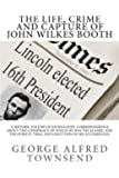The Life, Crime and Capture of John Wilkes Booth: A Historic Volume of Journalistic Correspondence About The Conspiracy of Which he was the Leader, ... Trial and Execution of His Accomplices.