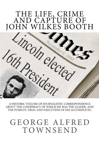 The Life, Crime and Capture of John Wilkes Booth: A Historic Volume of Journalistic Correspondence About The Conspiracy