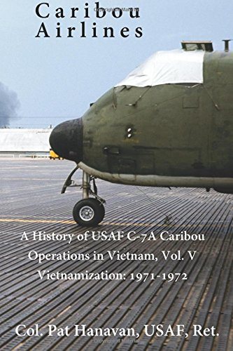 Download Caribou Airlines: A History of USAF C-7A Operations in Vietnam Vol. 5: Vietnamization: 1971-1972 (Volume 5) PDF