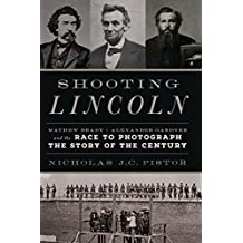 Shooting Lincoln: Mathew Brady, Alexander Gardner, and the Race to Photograph the Story of the Century
