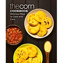 The Corn Cookbook: Delicious Ways to Cook with Corn