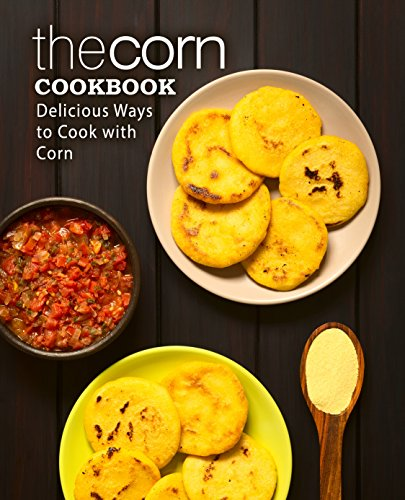 The Corn Cookbook: Delicious Ways to Cook with Corn by BookSumo Press