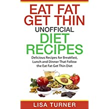 Eat Fat Get Thin Recipes: More than 30 All New Recipes for Breakfast, Lunch and Dinner that Follow the Eat Fat Get Thin Diet