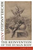 Michelangelo and the Reinvention of the Human Body, James Hall, 0374208832