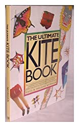 The Ultimate Kite Book: The Complete Guide to Choosing, Making, and Flying Kites of All Kinds-From Boxex and Sleds to Diamonds and Deltas, from Stunts