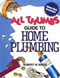 All Thumbs Guide to Home Plumbing, Robert W. Wood, 0830625453