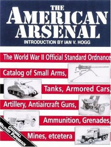 The American Arsenal: The World War II Official Standard Ordnance Catalog of Artillery, Small Arms, Tanks, Armored Cars, Antiaircraft Guns, Ammunition, Grenades, Mines (Greenhill Military Paperbacks)