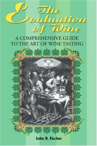 The Evaluation of Wine: A Comprehensive Guide to the Art of Wine Tasting by John Fischer