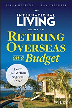 The International Living Guide to Retiring Overseas on a Budget: How to Live Well on $25,000 a Year by [Haskins, Suzan, Prescher, Dan]