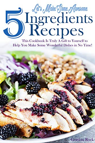 Let's Make Some Awesome 5 Ingredients Recipes: This Cookbook Is Truly A Gift to Yourself to Help You Make Some Wonderful Dishes in No Time!