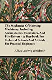 The Mechanics of Hoisting MacHinery, Including Accumulators, Excavators, and Pile-Drivers - a Text-Book for Technical Schools and a Guide for Practica, Julius Ludwig Weisbach, 1446067645