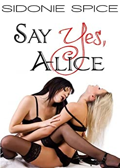 Say Yes, Alice - Lesbian Ménage Erotica (Girlfriends Next Door Book 1) by [Spice, Sidonie]