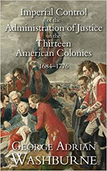 Book Imperial Control of the Administration of Justice in the Thirteen American Colonies, 1684-1776 (Studies in History, Economics, and Public Law)