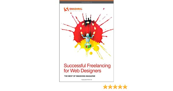 Successful freelancing for web designers the best of smashing successful freelancing for web designers the best of smashing magazine smashing magazine 9781119992738 amazon books reheart Images