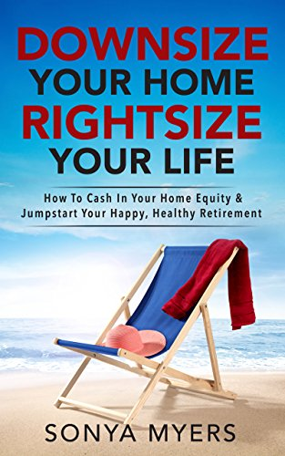 Downsize Your Home Rightsize Your Life: How To Cash In Your Home Equity & Jumpstart Your Happy, Healthy Retirement