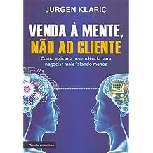 Venda à Mente, não ao Cliente. Como Aplicar a Neurociência Para Negociar Mais Falando Menos