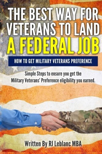 Veterans' Preference: The Best Way for Veterans to Land a Federal Job: How to get Military Veterans Preference... A Step by Step Guide by R J Leblanc MBA (2015-02-02) -