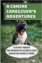 A Canine Caregiver's Adventures: A Story About The Power Of A Dog's Love When We Need It Most: The Healing Power Of Dogs