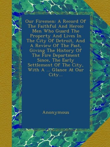 Download Our Firemen: A Record Of The Faithful And Heroic Men Who Guard The Property And Lives In The City Of Detroit, And A Review Of The Past, Giving The Of The City, With A Glance At Our City. PDF