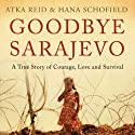 Goodbye Sarajevo: A True Story of Courage, Love and Survival Audiobook by Hana Schofield, Atka Reid Narrated by Bernadette Dunne