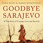 Goodbye Sarajevo: A True Story of Courage, Love and Survival | Hana Schofield,Atka Reid