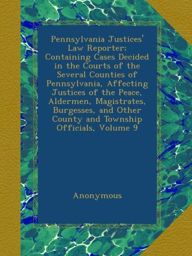 Pennsylvania Justices' Law Reporter; Containing Cases Decided in the Courts of the Several Counties of Pennsylvania, Affecting Justices of the Peace, ... Other County and Township Officials, Volume 9 PDF