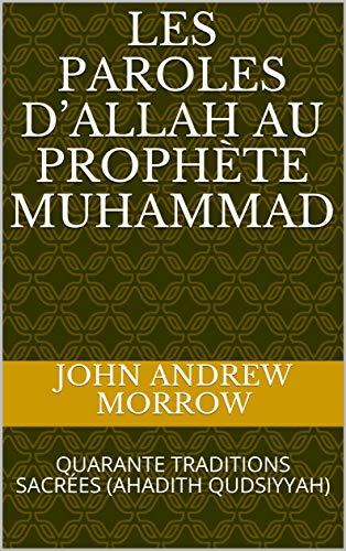 LES PAROLES D'ALLAH AU PROPHÈTE MUHAMMAD: QUARANTE TRADITIONS SACRÉES  (AHADITH QUDSIYYAH) (French Edition) by [Morrow, John Andrew]