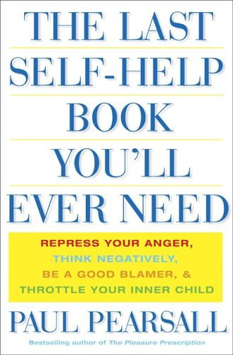 The Last Self Help Book You'll Ever Need: Repress Your Anger, Think Negatively, Be a Good Blamer, & Throttle Your Inner Child