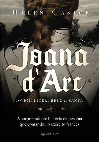 Joana D'Arc. A Surpreendente História da Heroína que Comandou o Exército Francês