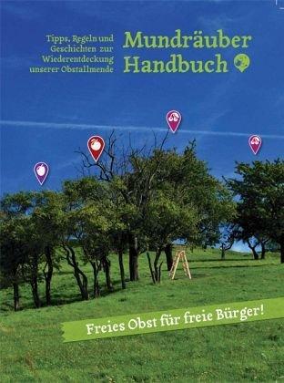 Mundräuber Handbuch: Tipps, Regeln und Geschichten zur Wiederentdeckung unserer Obstallmende