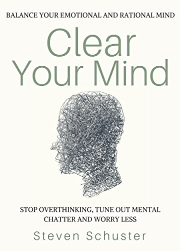 Clear Your Mind: Stop Overthinking, Tune Out Mental Chatter And Worry Less - Balance Your Emotional And Rational Mind cover