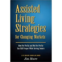Assisted Living Strategies for Changing Markets: How For-Profits and Not-For-Profits Can Still Prosper While Serving Seniors