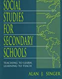 Social Studies for Secondary Schools : Teaching to Learn, Learning to Teach, Singer, Alan J. and Hofstra Social Studies Educators Staff, 0805822895