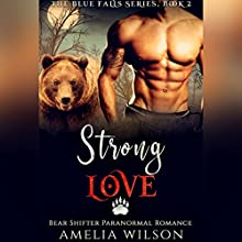 Strong Love: Bear Shifter Paranormal Romance: The Blue Falls Series, Book 2 Audiobook by Amelia Wilson Narrated by Nicole Blessing