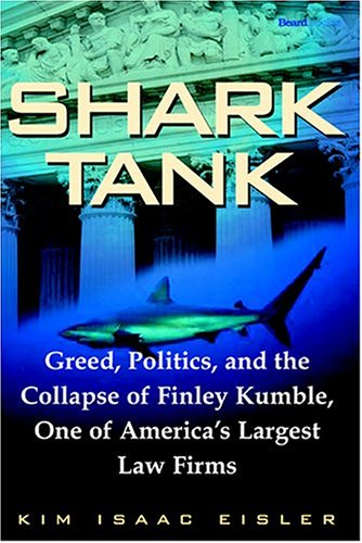 Shark Tank: Greed, Politics, and the Collapse of Finley Kumble, One of Agreed, Politics, and the Collapse of Finley Kumb