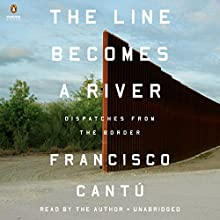 The Line Becomes a River: Dispatches from the Border Audiobook by Francisco Cantú Narrated by Francisco Cantú