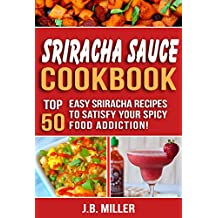 Sriracha Sauce Cookbook: Top 50 Easy Sriracha Recipe's to Satisfy Your Spicy Food Addiction!