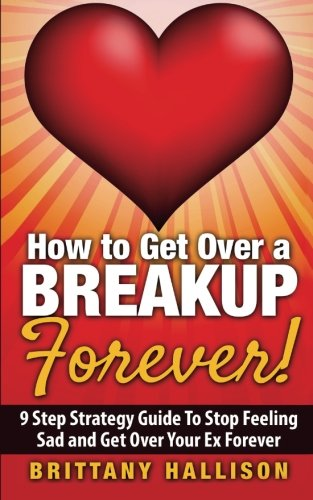 How to Get Over a Breakup Forever! A 9 Step Strategy Guide to Stop Feeling Sad and Get Over Your Ex (Breakup Recovery, Breakup Books, Break Up Self help, Relationship, Dating, Self-Esteem)