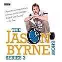 The Jason Byrne Show: Complete Series 3 Radio/TV Program by Jason Byrne Narrated by Jason Byrne