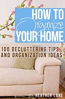 How to Organize Your Home: 101 Decluttering Tips and Organization Ideas by [Lane, Heather]