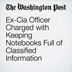 Ex-Cia Officer Charged with Keeping Notebooks Full of Classified Information | Rachel Weiner,Shane Harris