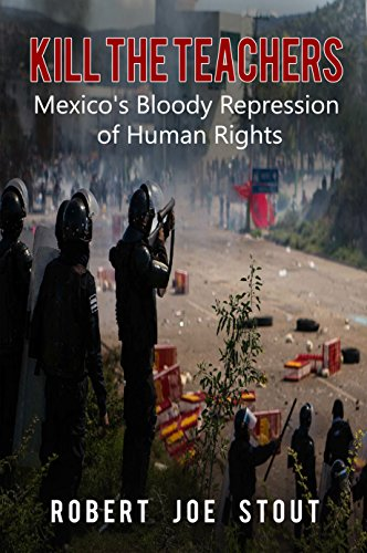 Kill the Teachers: Mexico's Bloody Repression of Human Rights by [Stout, Robert Joe]
