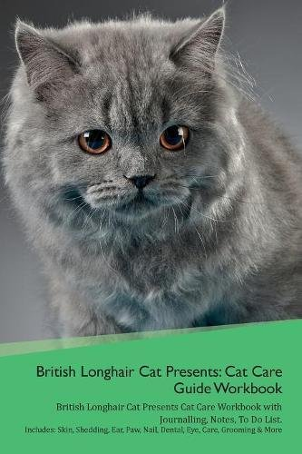 Download British Longhair Cat Presents: Cat Care Guide Workbook British Longhair Cat Presents Cat Care Workbook with Journalling, Notes, To Do List. Includes: ... Paw, Nail, Dental, Eye, Care, Grooming & More pdf