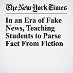 In an Era of Fake News, Teaching Students to Parse Fact From Fiction | James Barron